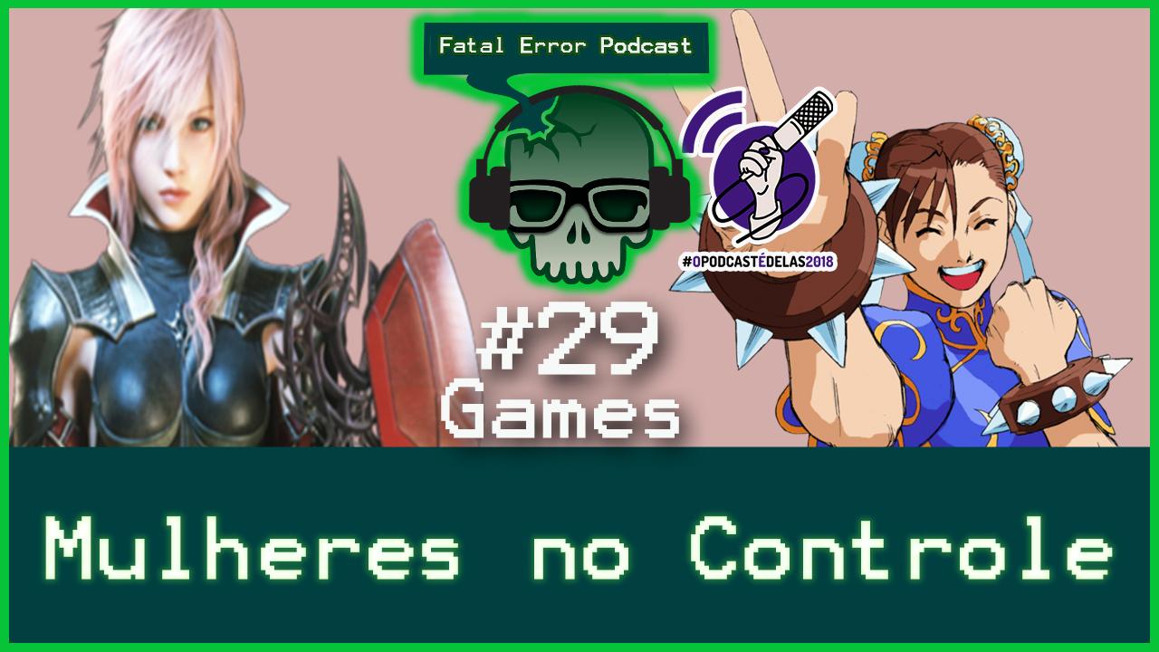 Fatal Error Podcast Games #29: Mulheres no Controle #OPodcastÉDelas2018