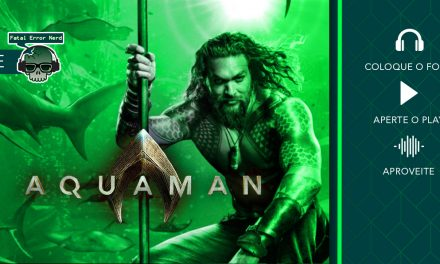Fatal Error Podcast Filmes #52: Aquaman