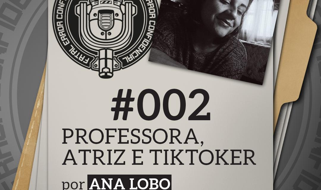 Fatal Error Confidencial #2 | Professora, Atriz e TikToker (com Ana Lobo)
