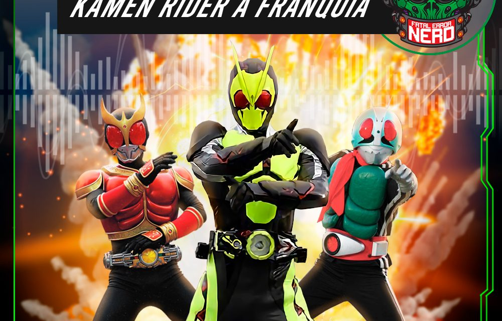 Fatal Error Nerd #126: Franquia Kamen Rider