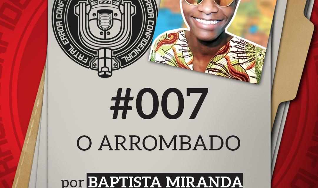 Fatal Error Confidencial #007   O Arromb… (com Baptista Miranda)